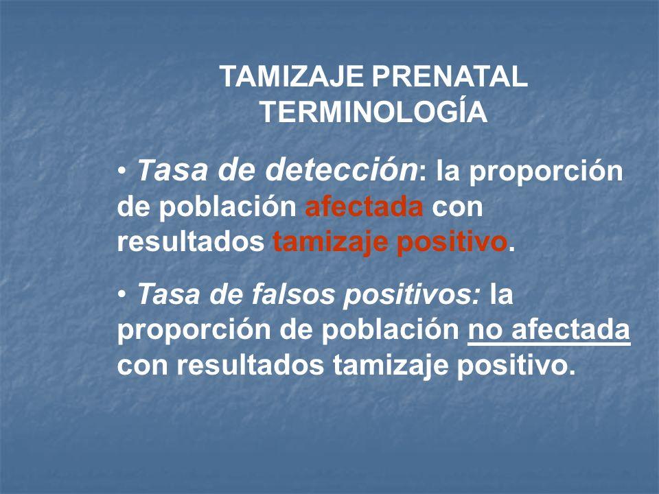 TAMIZAJE PRENATAL TERMINOLOGÍA T asa de detección : la proporción de población afectada con resultados tamizaje positivo. Tasa de falsos positivos: la