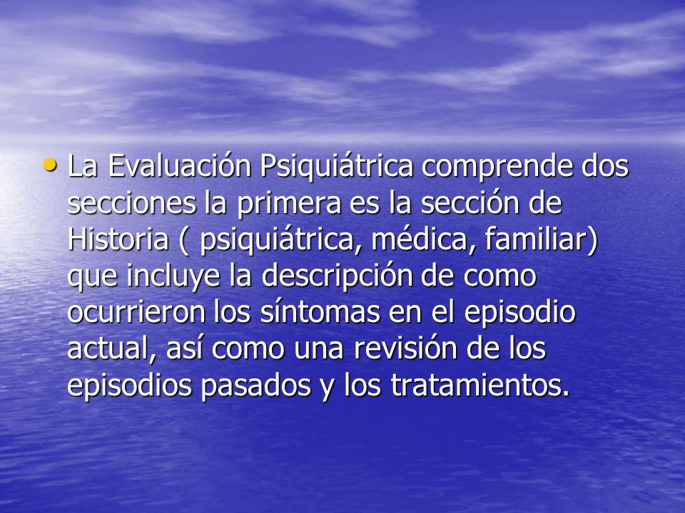 La Evaluación Psiquiátrica comprende dos secciones la primera es la sección de Historia ( psiquiátrica, médica, familiar) que incluye la descripción d