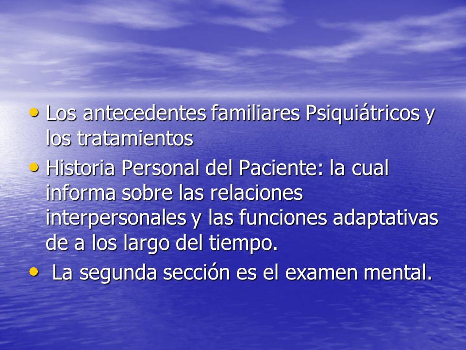 Los antecedentes familiares Psiquiátricos y los tratamientos Los antecedentes familiares Psiquiátricos y los tratamientos Historia Personal del Paciente: la cual informa sobre las relaciones interpersonales y las funciones adaptativas de a los largo del tiempo.