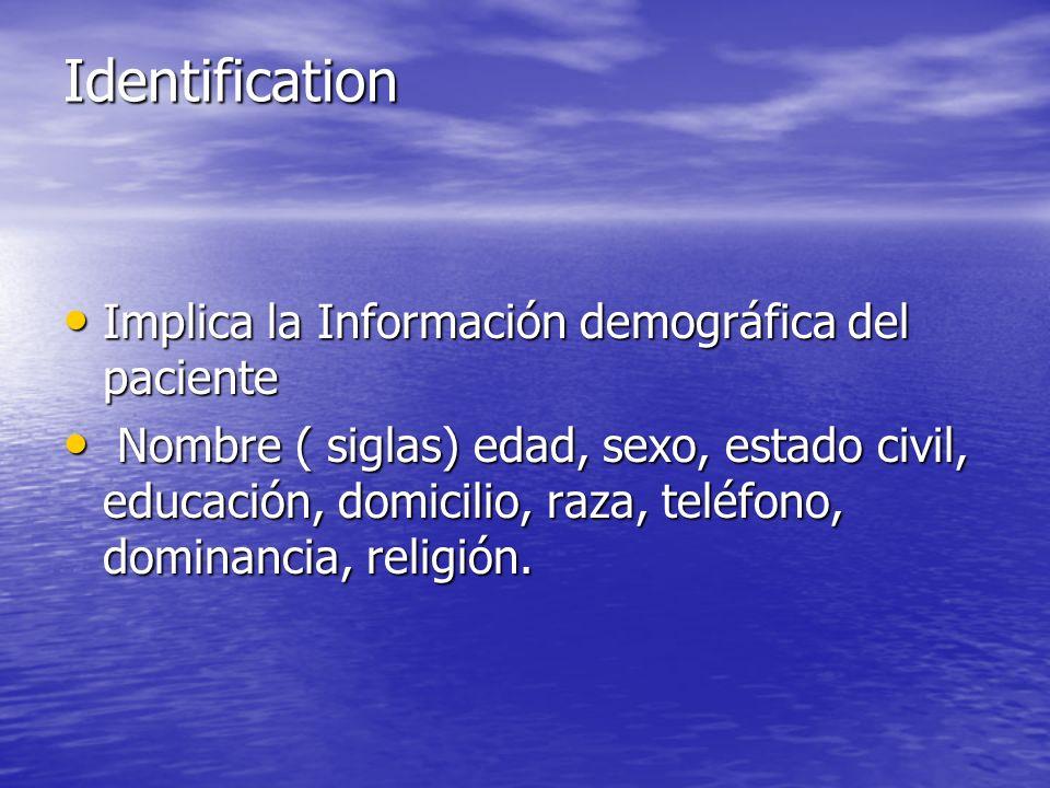 Identification Implica la Información demográfica del paciente Implica la Información demográfica del paciente Nombre ( siglas) edad, sexo, estado civil, educación, domicilio, raza, teléfono, dominancia, religión.