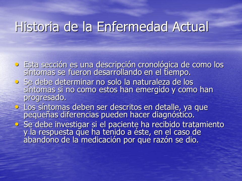 Historia de la Enfermedad Actual Esta sección es una descripción cronológica de como los síntomas se fueron desarrollando en el tiempo. Esta sección e