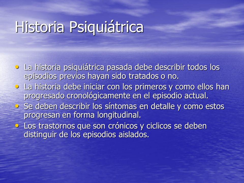 Historia Psiquiátrica La historia psiquiátrica pasada debe describir todos los episodios previos hayan sido tratados o no. La historia psiquiátrica pa