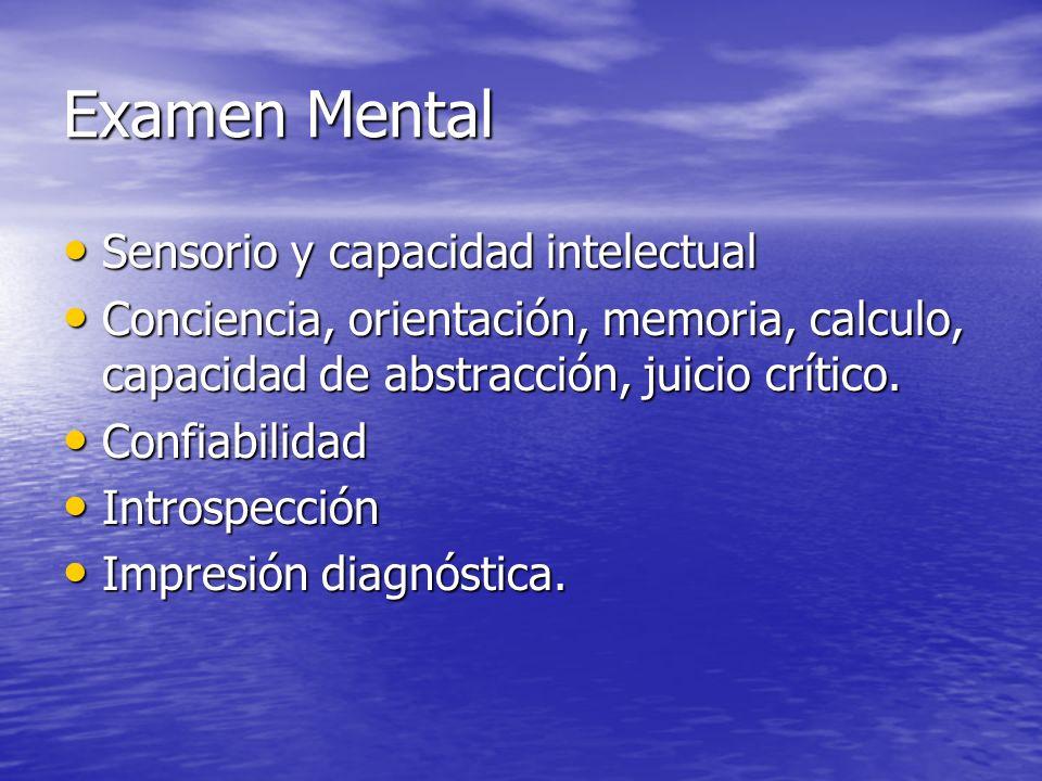 Examen Mental Sensorio y capacidad intelectual Sensorio y capacidad intelectual Conciencia, orientación, memoria, calculo, capacidad de abstracción, juicio crítico.