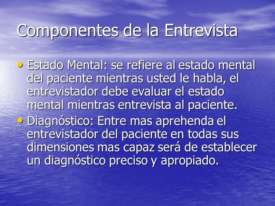 Componentes de la Entrevista Estado Mental: se refiere al estado mental del paciente mientras usted le habla, el entrevistador debe evaluar el estado mental mientras entrevista al paciente.