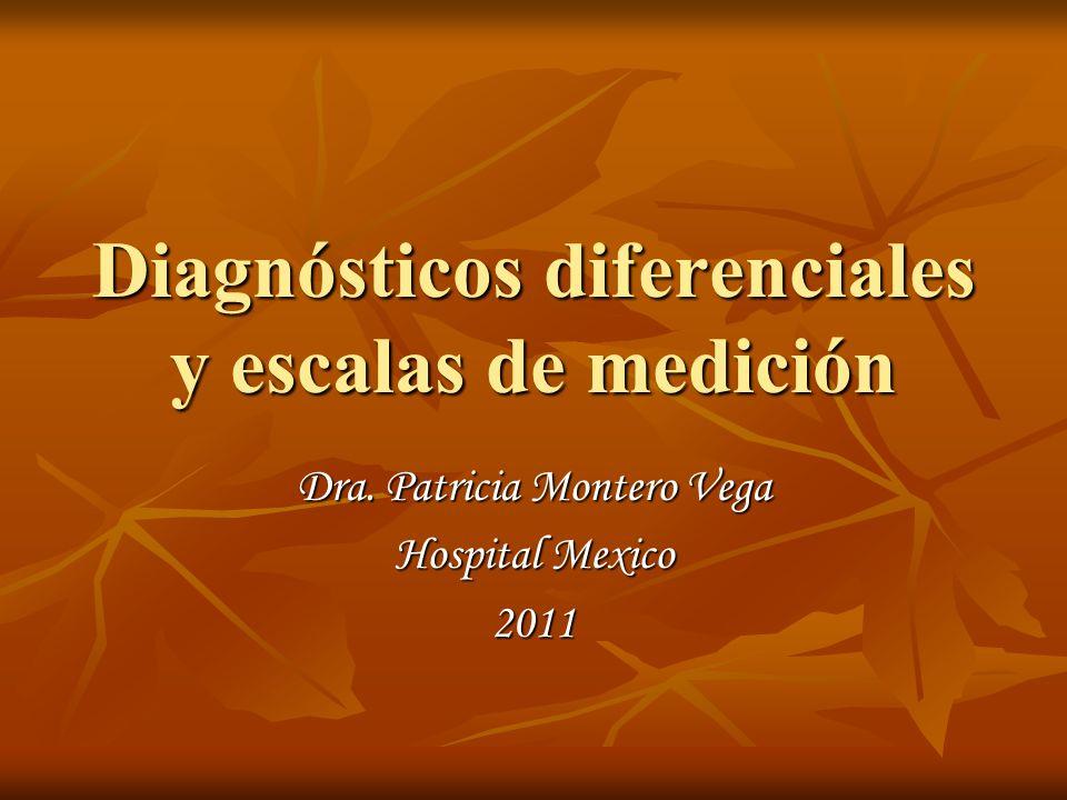 Diagnósticos diferenciales y escalas de medición Dra. Patricia Montero Vega Hospital Mexico 2011