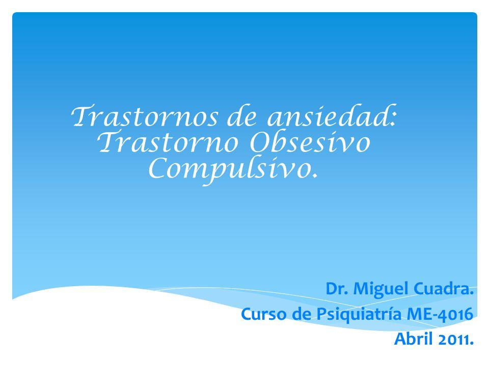 Trastornos de ansiedad: Trastorno Obsesivo Compulsivo. Dr. Miguel Cuadra. Curso de Psiquiatría ME-4016 Abril 2011.
