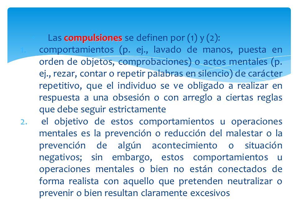 compulsiones Las compulsiones se definen por (1) y (2): 1.comportamientos (p. ej., lavado de manos, puesta en orden de objetos, comprobaciones) o acto