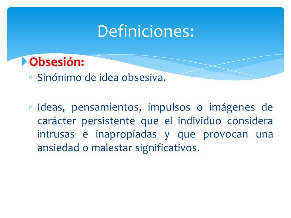Obsesión: Obsesión: Sinónimo de idea obsesiva. Ideas, pensamientos, impulsos o imágenes de carácter persistente que el individuo considera intrusas e