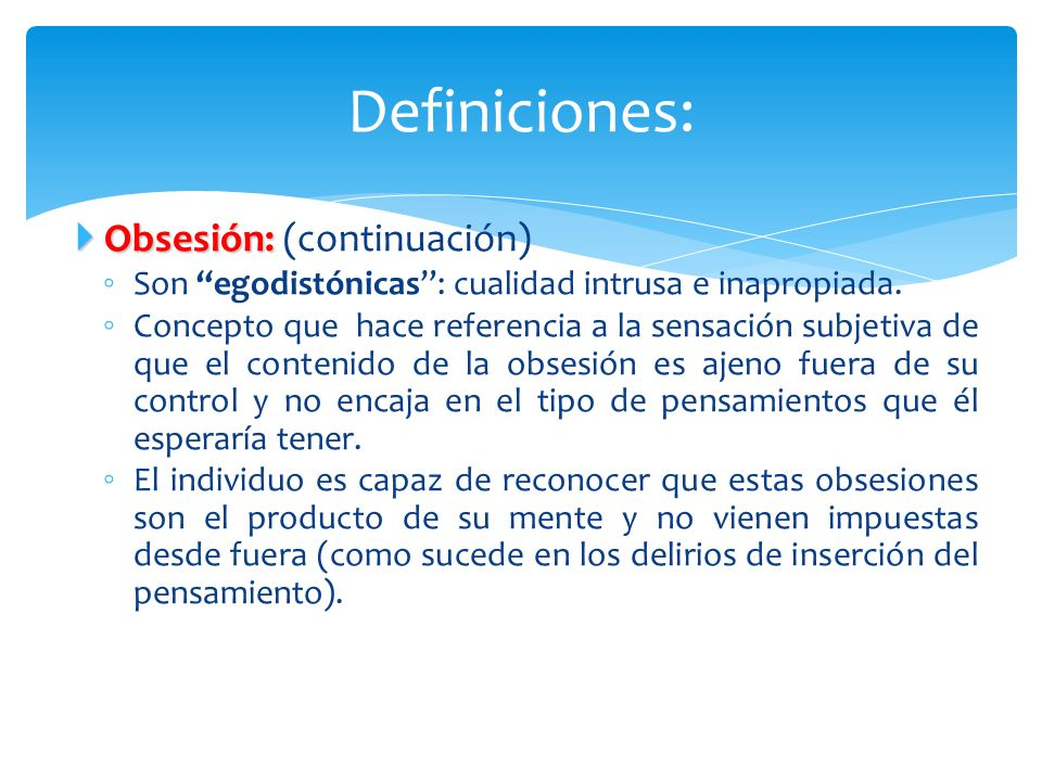 Obsesión: Obsesión: (continuación) Son egodistónicas: cualidad intrusa e inapropiada. Concepto que hace referencia a la sensación subjetiva de que el