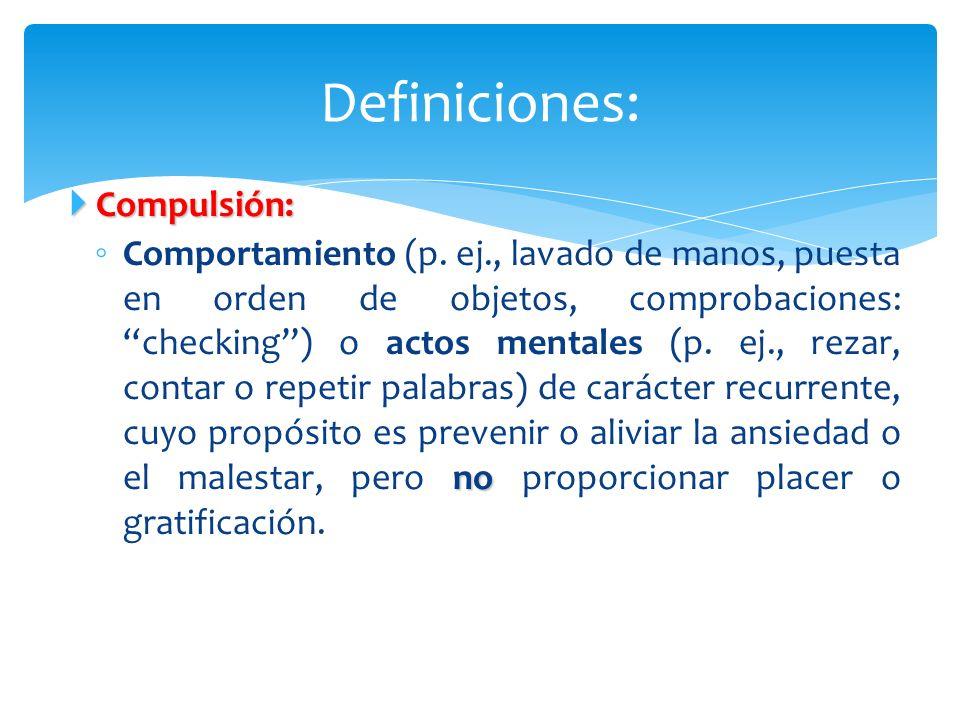 Compulsión: Compulsión: no Comportamiento (p. ej., lavado de manos, puesta en orden de objetos, comprobaciones:checking) o actos mentales (p. ej., rez