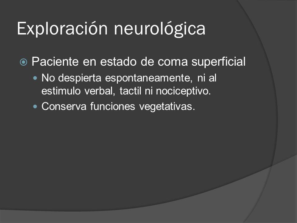 Exploración neurológica Paciente en estado de coma superficial No despierta espontaneamente, ni al estimulo verbal, tactil ni nociceptivo. Conserva fu