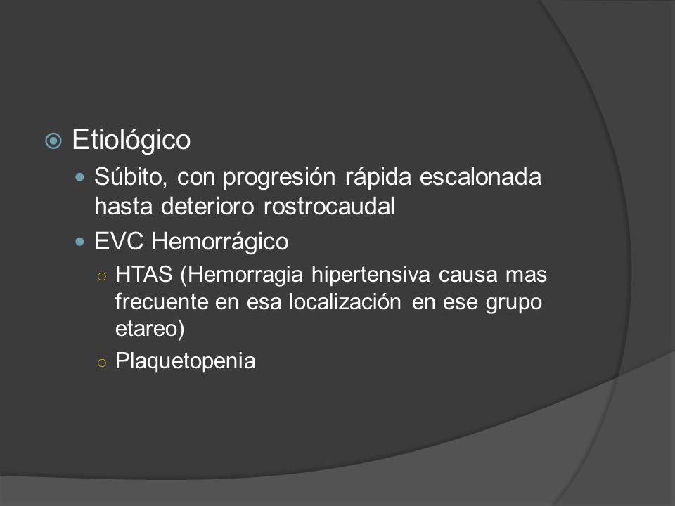 Etiológico Súbito, con progresión rápida escalonada hasta deterioro rostrocaudal EVC Hemorrágico HTAS (Hemorragia hipertensiva causa mas frecuente en