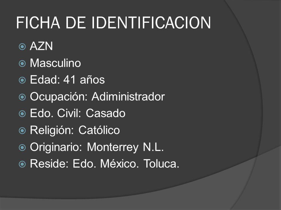 FICHA DE IDENTIFICACION AZN Masculino Edad: 41 años Ocupación: Adiministrador Edo. Civil: Casado Religión: Católico Originario: Monterrey N.L. Reside: