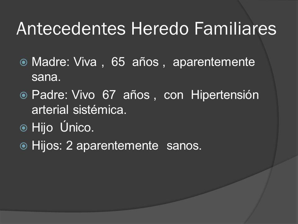 Antecedentes Heredo Familiares Madre: Viva, 65 años, aparentemente sana. Padre: Vivo 67 años, con Hipertensión arterial sistémica. Hijo Único. Hijos: