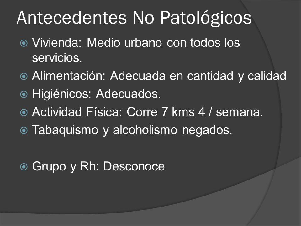 Antecedentes No Patológicos Vivienda: Medio urbano con todos los servicios. Alimentación: Adecuada en cantidad y calidad Higiénicos: Adecuados. Activi