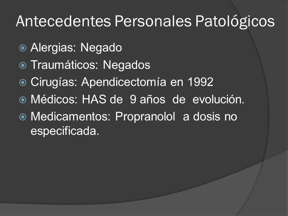 Antecedentes Personales Patológicos Alergias: Negado Traumáticos: Negados Cirugías: Apendicectomía en 1992 Médicos: HAS de 9 años de evolución. Medica