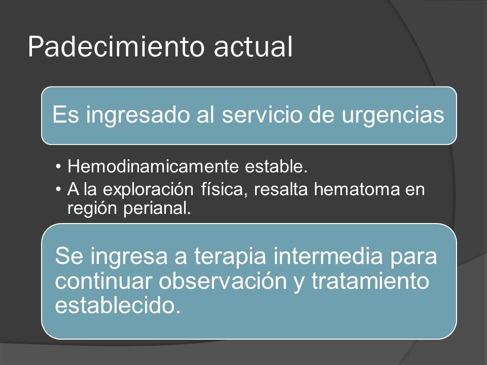 Padecimiento actual Es ingresado al servicio de urgencias Hemodinamicamente estable. A la exploración física, resalta hematoma en región perianal. Se