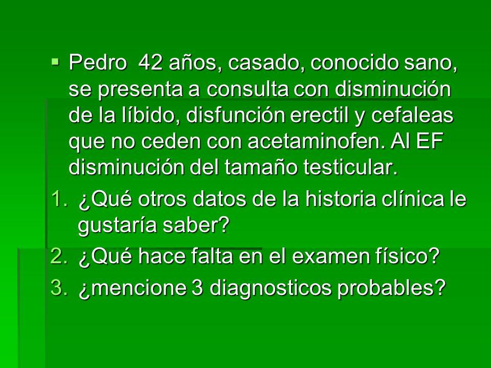 Pedro 42 años, casado, conocido sano, se presenta a consulta con disminución de la líbido, disfunción erectil y cefaleas que no ceden con acetaminofen