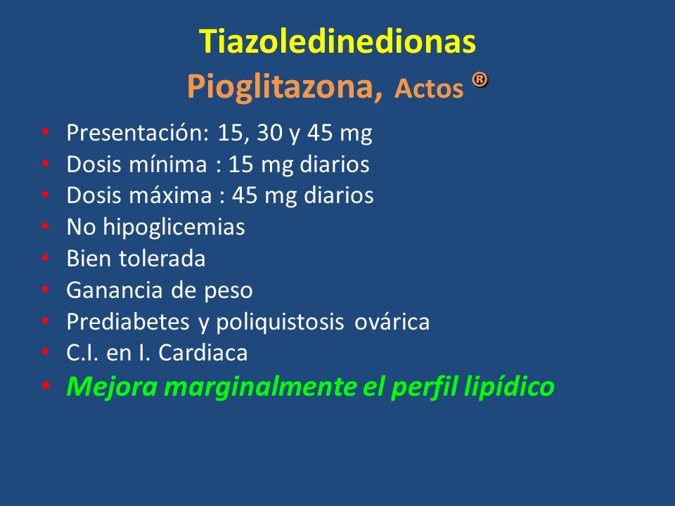 ® Tiazoledinedionas Pioglitazona, Actos ® Presentación: 15, 30 y 45 mg Dosis mínima : 15 mg diarios Dosis máxima : 45 mg diarios No hipoglicemias Bien