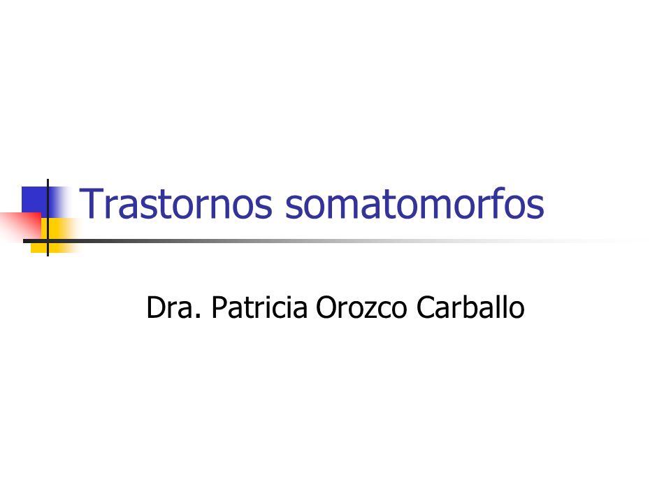 Trastornos somatomorfos Dra. Patricia Orozco Carballo