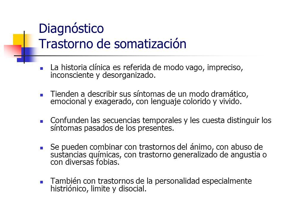 Diagnóstico Trastorno de somatización La historia clínica es referida de modo vago, impreciso, inconsciente y desorganizado. Tienden a describir sus s