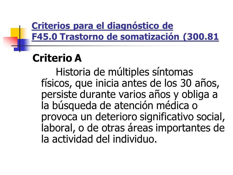 Criterios para el diagnóstico de F45.0 Trastorno de somatización (300.81 Criterio A Historia de múltiples síntomas físicos, que inicia antes de los 30