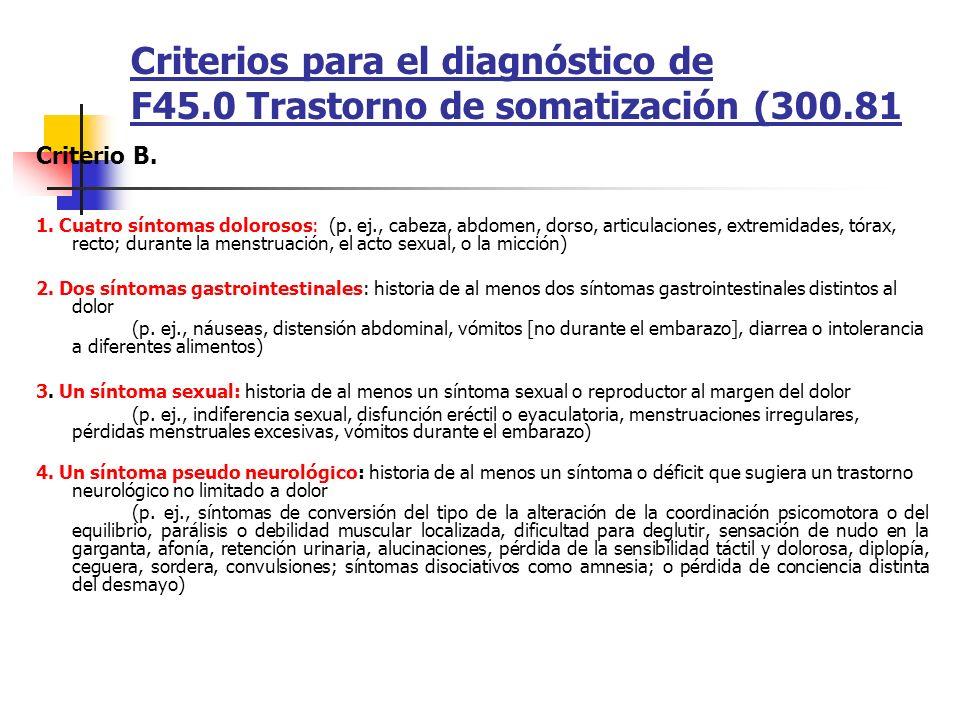 Criterios para el diagnóstico de F45.0 Trastorno de somatización (300.81 Criterio B. 1. Cuatro síntomas dolorosos: (p. ej., cabeza, abdomen, dorso, ar