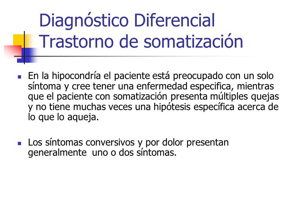 Diagnóstico Diferencial Trastorno de somatización En la hipocondría el paciente está preocupado con un solo síntoma y cree tener una enfermedad especi