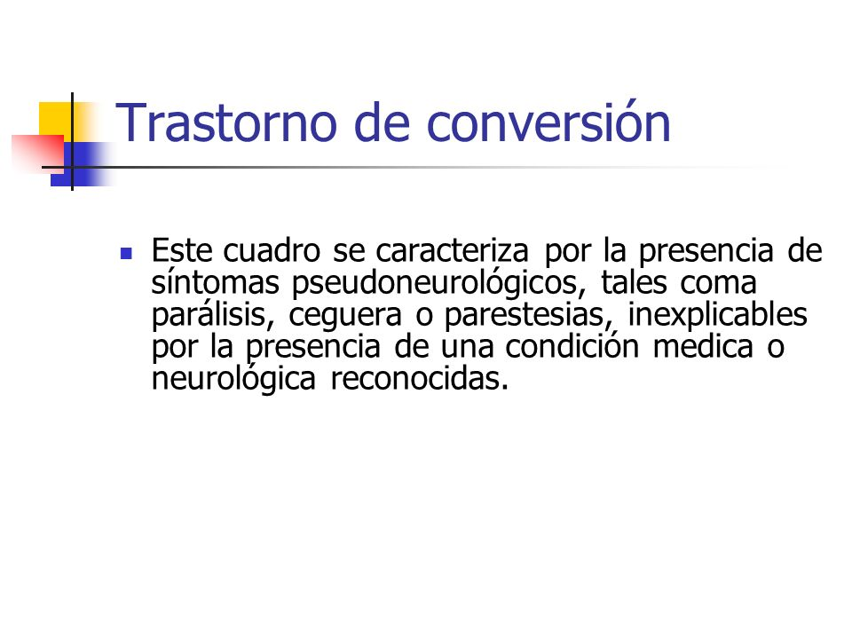 Trastorno de conversión Este cuadro se caracteriza por la presencia de síntomas pseudoneurológicos, tales coma parálisis, ceguera o parestesias, inexp