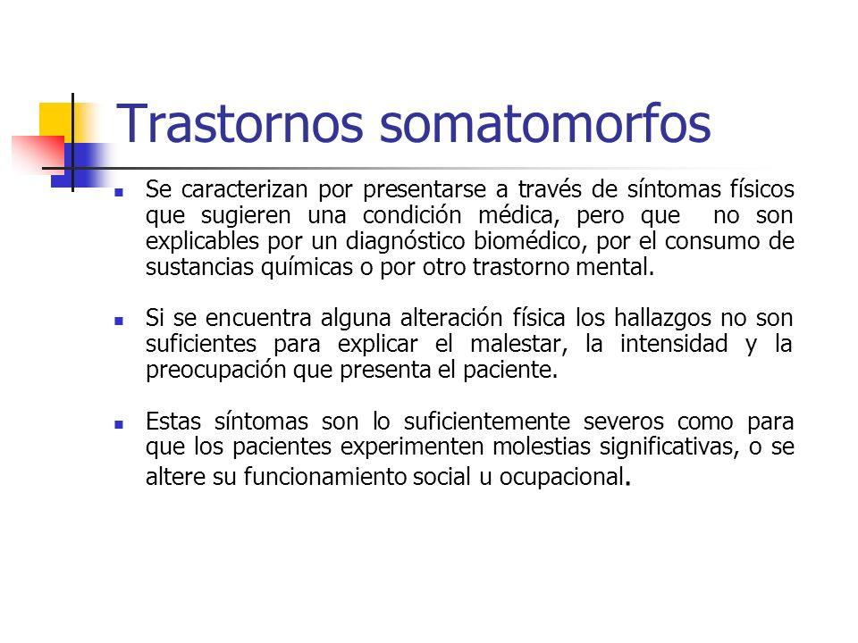 Trastornos somatomorfos Se caracterizan por presentarse a través de síntomas físicos que sugieren una condición médica, pero que no son explicables po