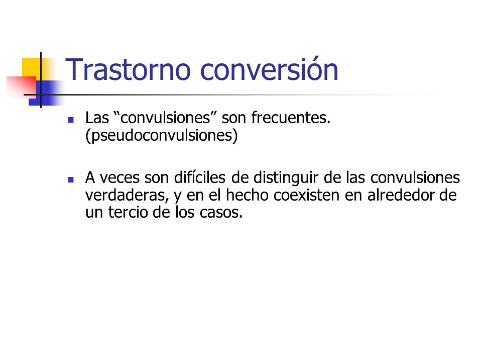 Trastorno conversión Las convulsiones son frecuentes. (pseudoconvulsiones) A veces son difíciles de distinguir de las convulsiones verdaderas, y en el