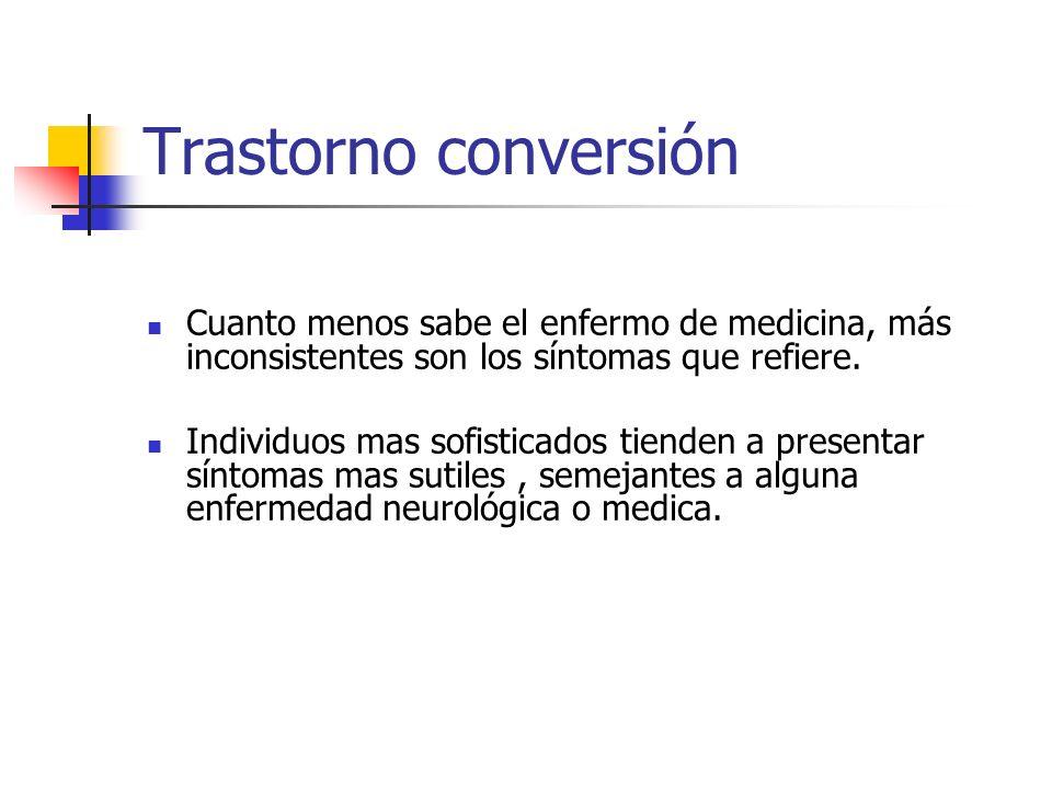 Trastorno conversión Cuanto menos sabe el enfermo de medicina, más inconsistentes son los síntomas que refiere. Individuos mas sofisticados tienden a