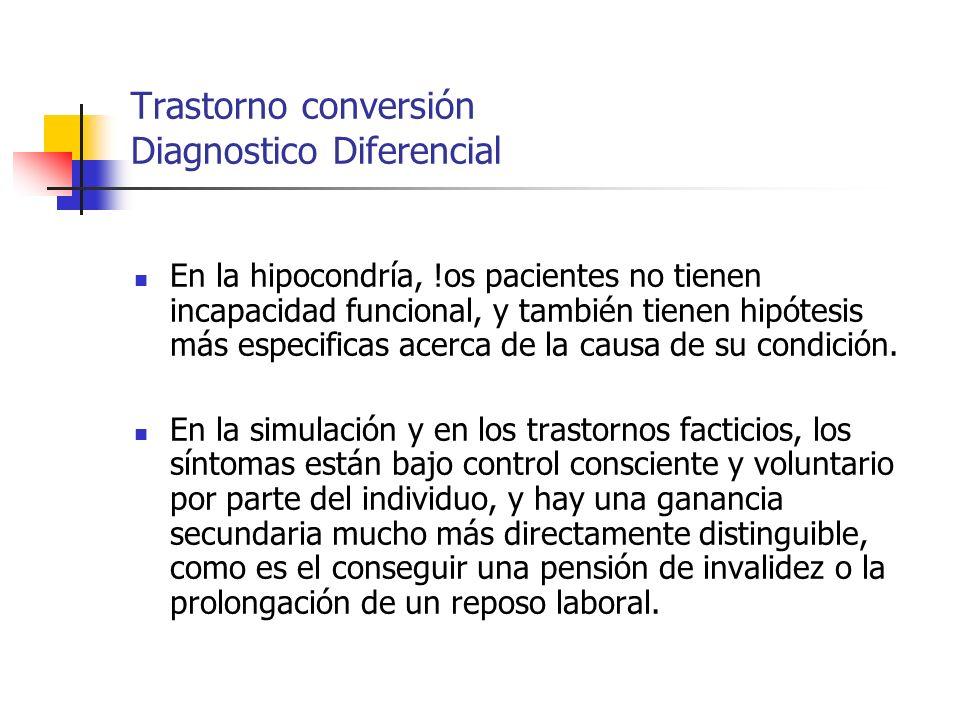 Trastorno conversión Diagnostico Diferencial En la hipocondría, !os pacientes no tienen incapacidad funcional, y también tienen hipótesis más especifi
