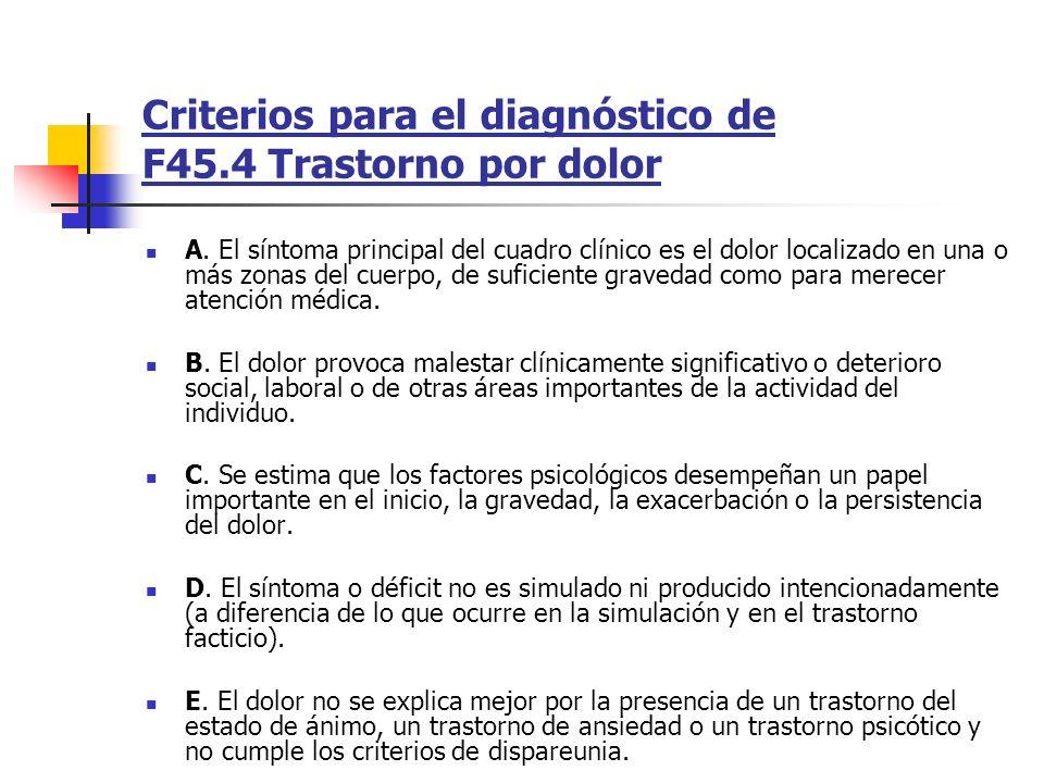 Criterios para el diagnóstico de F45.4 Trastorno por dolor A. El síntoma principal del cuadro clínico es el dolor localizado en una o más zonas del cu