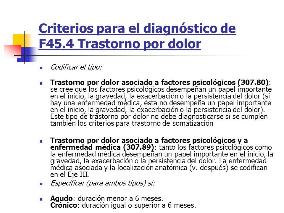 Criterios para el diagnóstico de F45.4 Trastorno por dolor Codificar el tipo: Trastorno por dolor asociado a factores psicológicos (307.80): se cree q