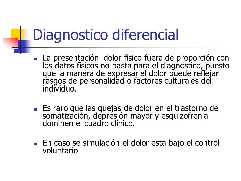 Diagnostico diferencial La presentación dolor físico fuera de proporción con los datos físicos no basta para el diagnostico, puesto que la manera de e