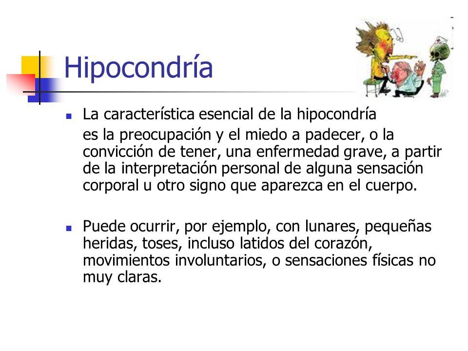 Hipocondría La característica esencial de la hipocondría es la preocupación y el miedo a padecer, o la convicción de tener, una enfermedad grave, a pa