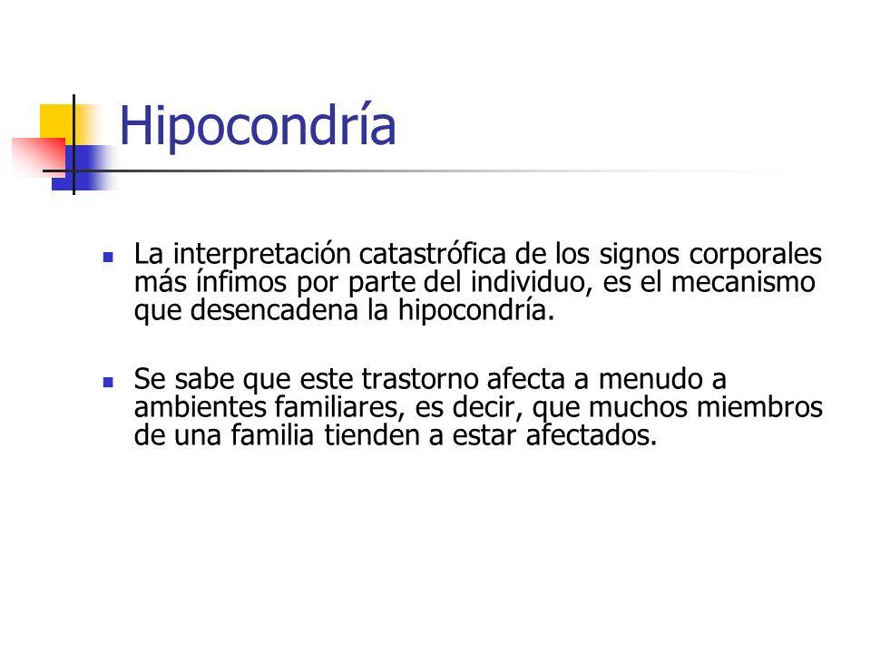 Hipocondría La interpretación catastrófica de los signos corporales más ínfimos por parte del individuo, es el mecanismo que desencadena la hipocondrí