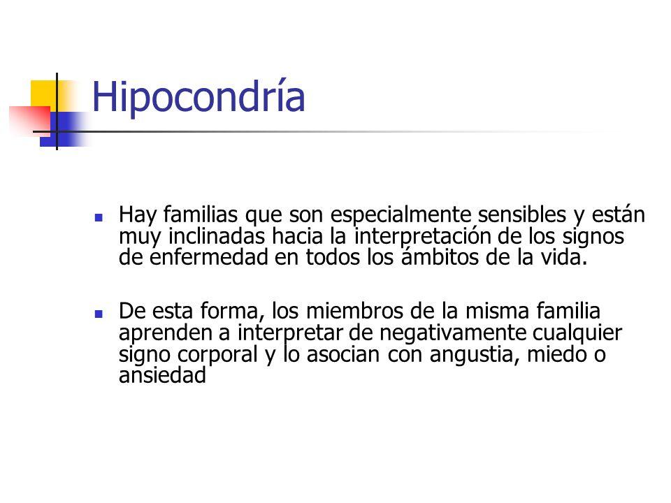 Hipocondría Hay familias que son especialmente sensibles y están muy inclinadas hacia la interpretación de los signos de enfermedad en todos los ámbit