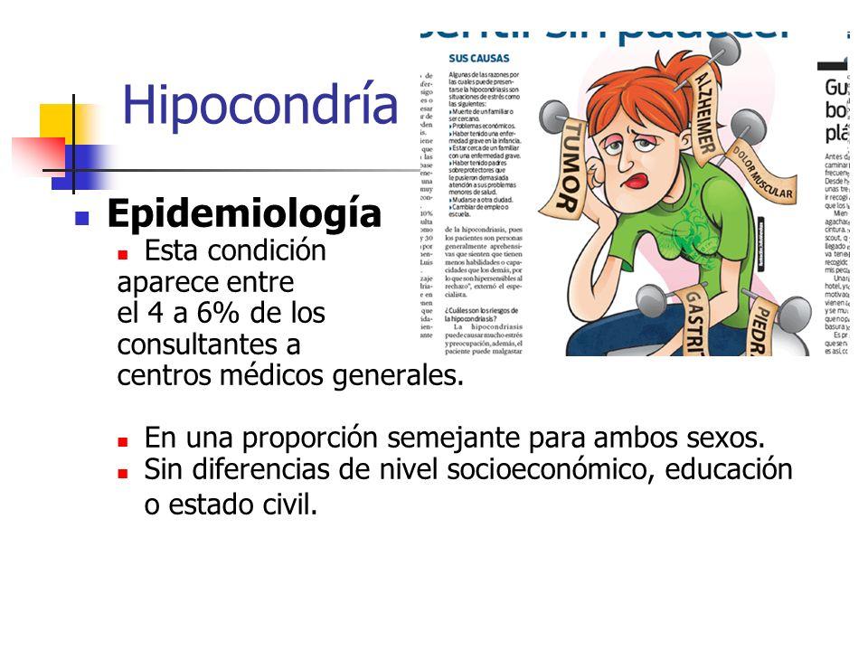 Hipocondría Epidemiología Esta condición aparece entre el 4 a 6% de los consultantes a centros médicos generales. En una proporción semejante para amb
