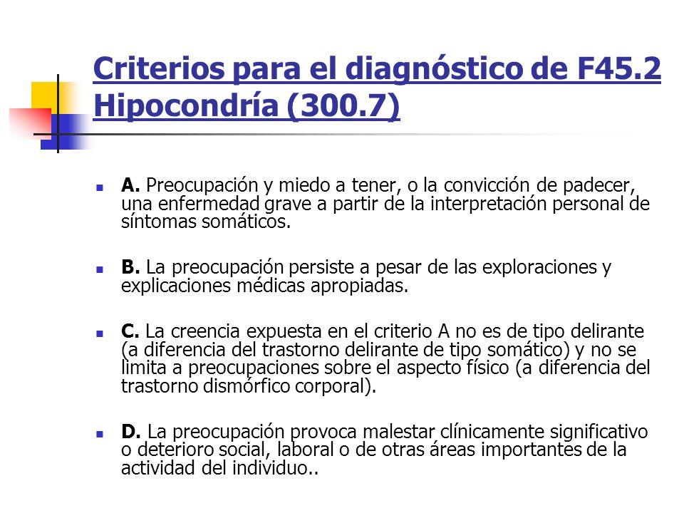 Criterios para el diagnóstico de F45.2 Hipocondría (300.7) A. Preocupación y miedo a tener, o la convicción de padecer, una enfermedad grave a partir