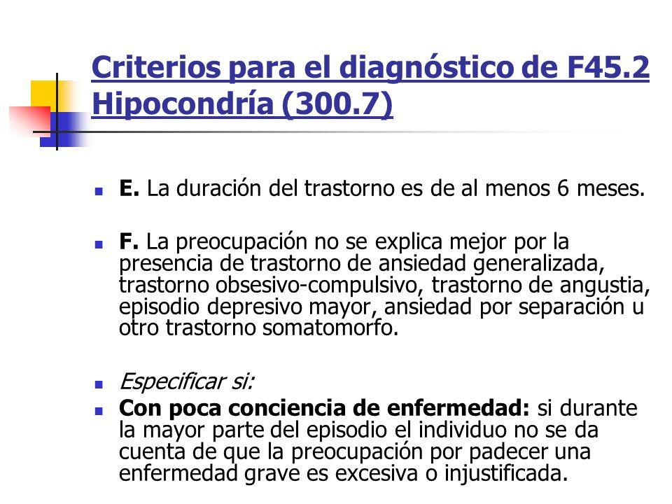 Criterios para el diagnóstico de F45.2 Hipocondría (300.7) E. La duración del trastorno es de al menos 6 meses. F. La preocupación no se explica mejor