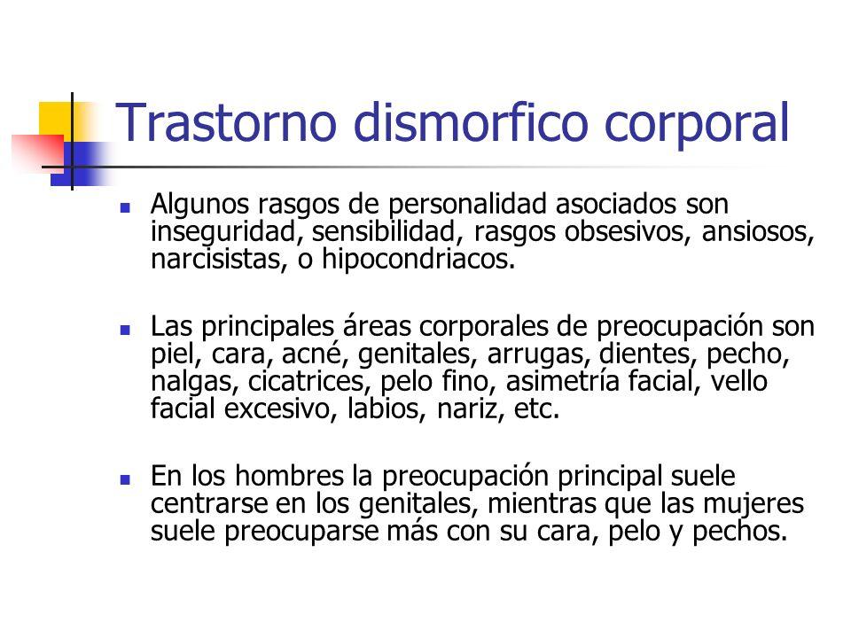 Trastorno dismorfico corporal Algunos rasgos de personalidad asociados son inseguridad, sensibilidad, rasgos obsesivos, ansiosos, narcisistas, o hipoc
