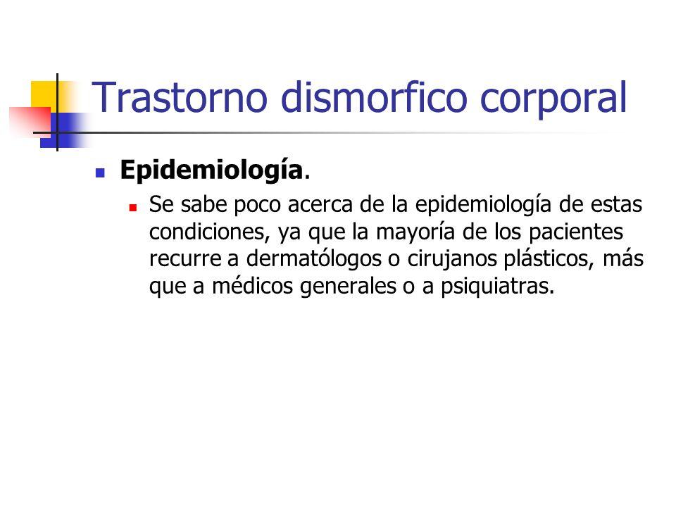 Trastorno dismorfico corporal Epidemiología. Se sabe poco acerca de la epidemiología de estas condiciones, ya que la mayoría de los pacientes recurre