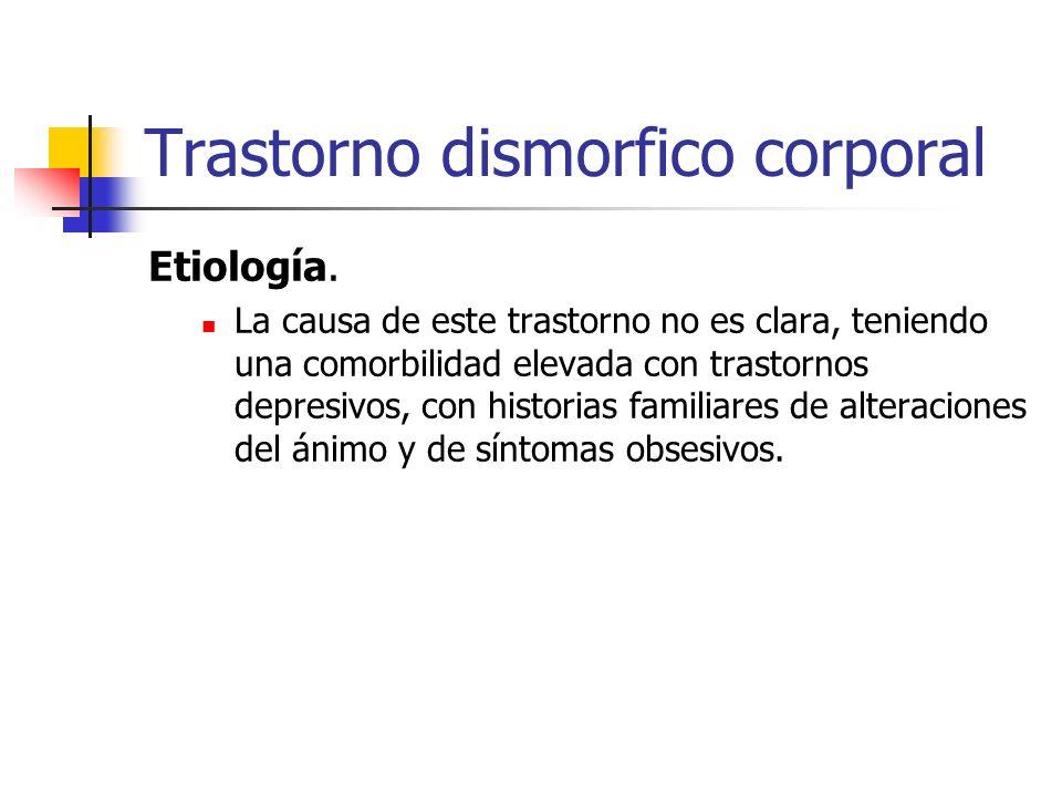 Trastorno dismorfico corporal Etiología. La causa de este trastorno no es clara, teniendo una comorbilidad elevada con trastornos depresivos, con hist