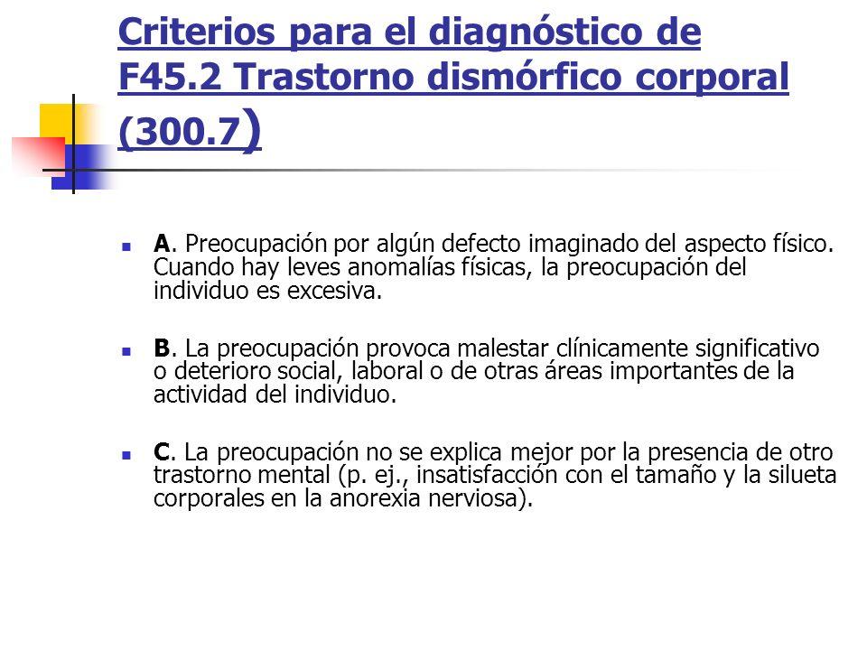 Criterios para el diagnóstico de F45.2 Trastorno dismórfico corporal (300.7 ) A. Preocupación por algún defecto imaginado del aspecto físico. Cuando h