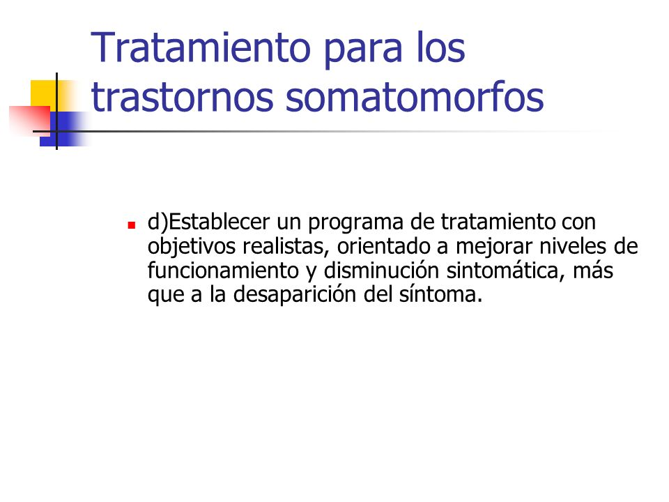 Tratamiento para los trastornos somatomorfos d)Establecer un programa de tratamiento con objetivos realistas, orientado a mejorar niveles de funcionam