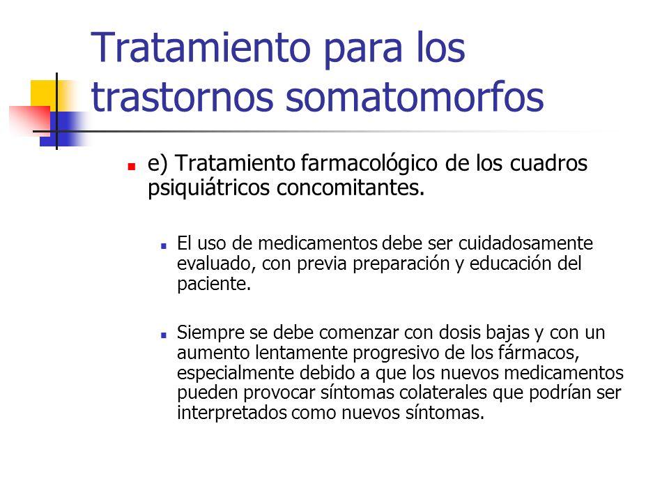 Tratamiento para los trastornos somatomorfos e) Tratamiento farmacológico de los cuadros psiquiátricos concomitantes. El uso de medicamentos debe ser