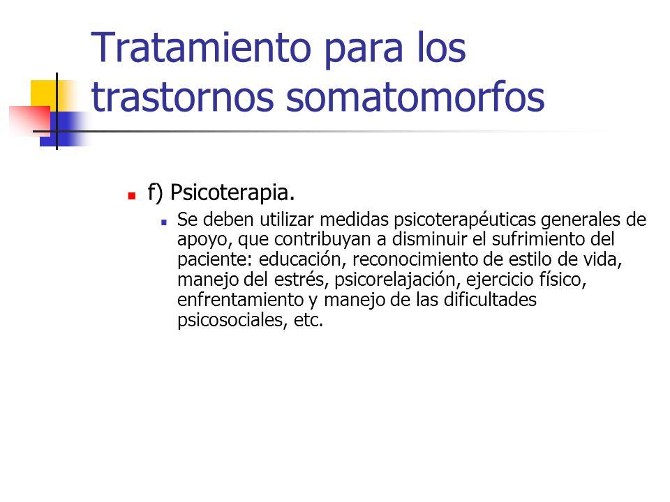 Tratamiento para los trastornos somatomorfos f) Psicoterapia. Se deben utilizar medidas psicoterapéuticas generales de apoyo, que contribuyan a dismin
