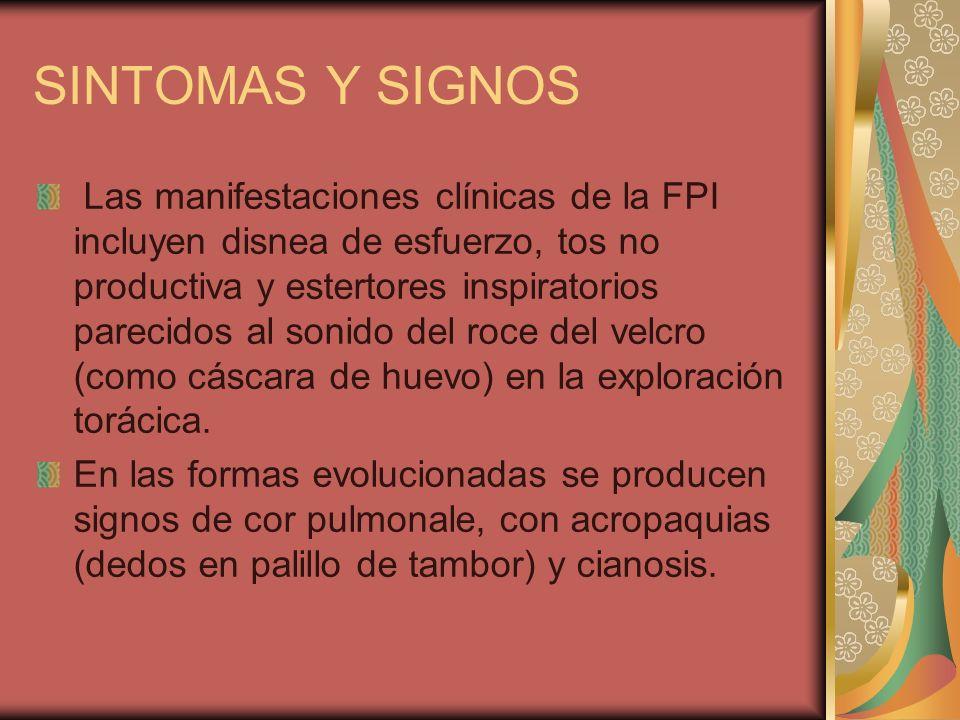 SINTOMAS Y SIGNOS Las manifestaciones clínicas de la FPI incluyen disnea de esfuerzo, tos no productiva y estertores inspiratorios parecidos al sonido